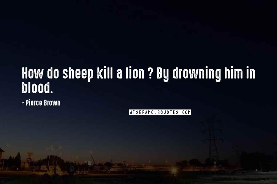Pierce Brown quotes: How do sheep kill a lion ? By drowning him in blood.