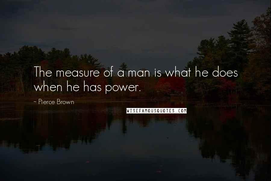 Pierce Brown quotes: The measure of a man is what he does when he has power.