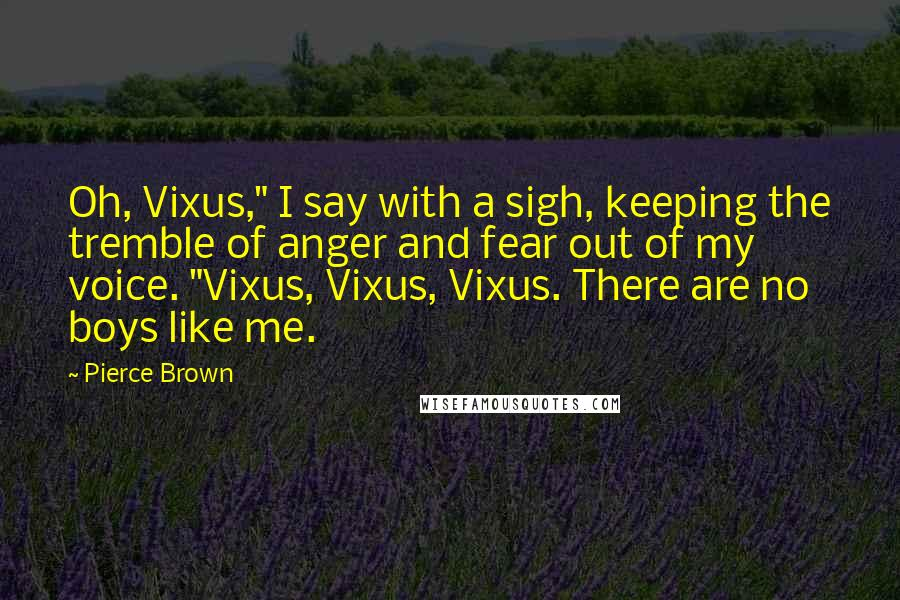 "Pierce Brown quotes: Oh, Vixus,"" I say with a sigh, keeping the tremble of anger and fear out of my voice. ""Vixus, Vixus, Vixus. There are no boys like me."