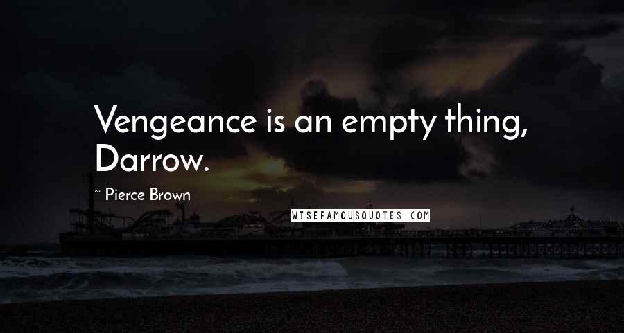Pierce Brown quotes: Vengeance is an empty thing, Darrow.