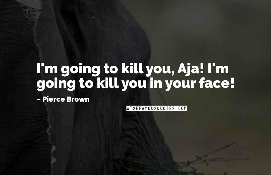 Pierce Brown quotes: I'm going to kill you, Aja! I'm going to kill you in your face!