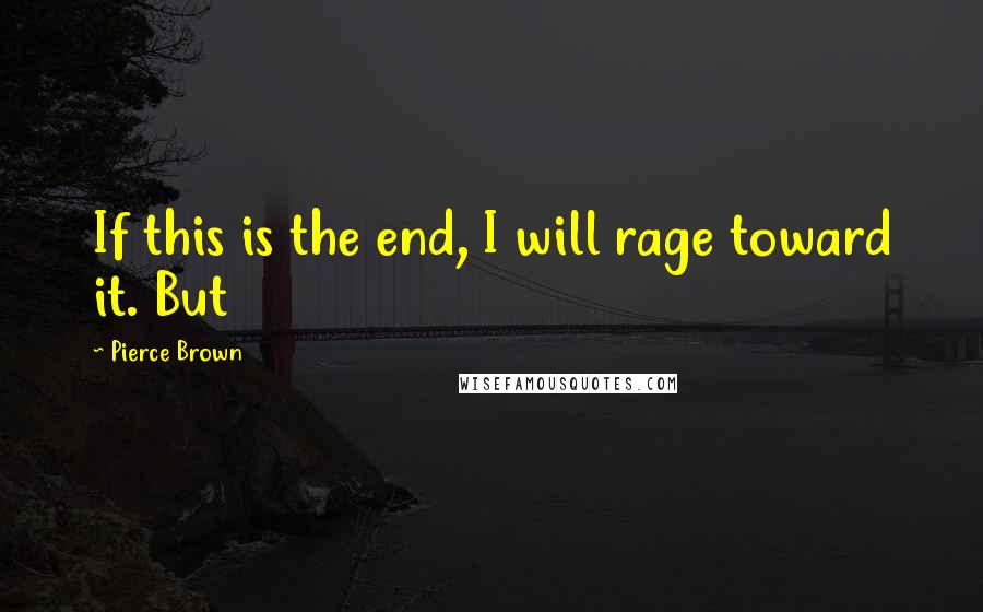 Pierce Brown quotes: If this is the end, I will rage toward it. But