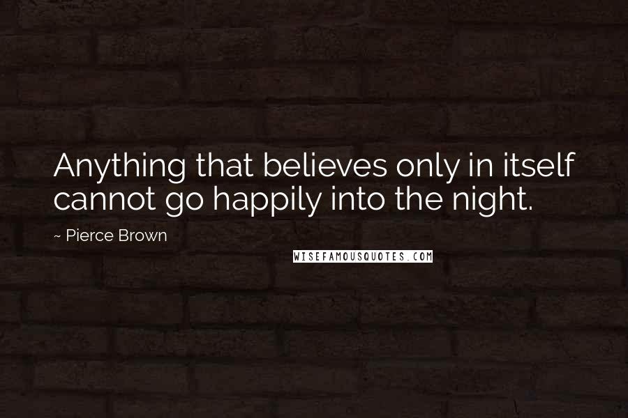 Pierce Brown quotes: Anything that believes only in itself cannot go happily into the night.