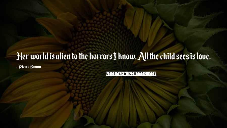 Pierce Brown quotes: Her world is alien to the horrors I know. All the child sees is love.