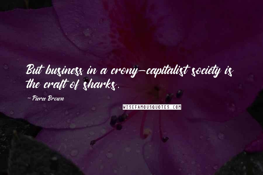 Pierce Brown quotes: But business in a crony-capitalist society is the craft of sharks.