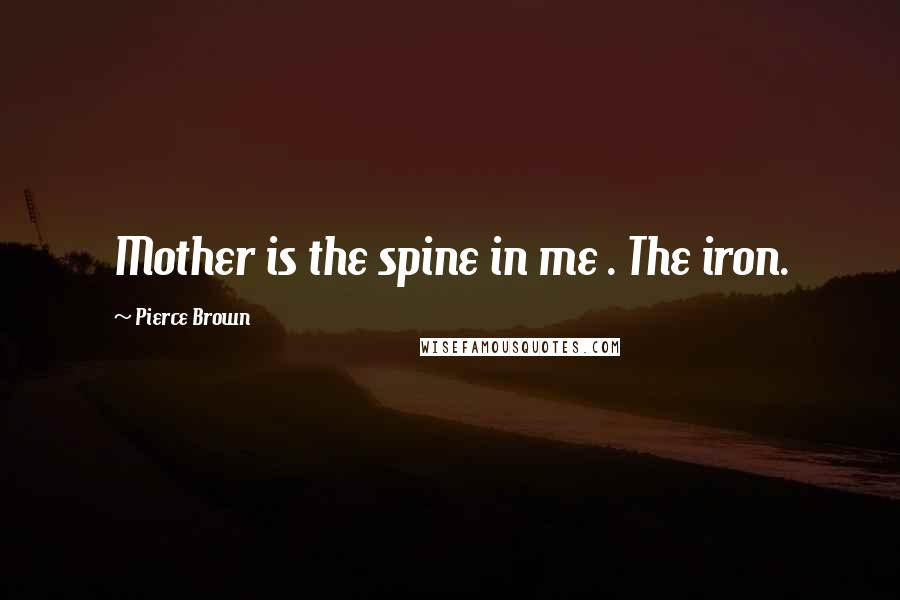Pierce Brown quotes: Mother is the spine in me . The iron.
