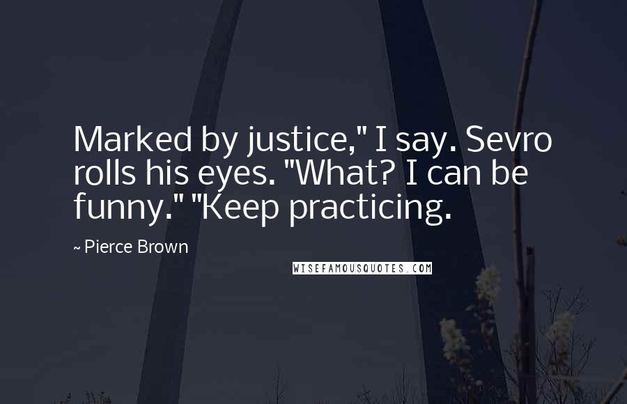 "Pierce Brown quotes: Marked by justice,"" I say. Sevro rolls his eyes. ""What? I can be funny."" ""Keep practicing."