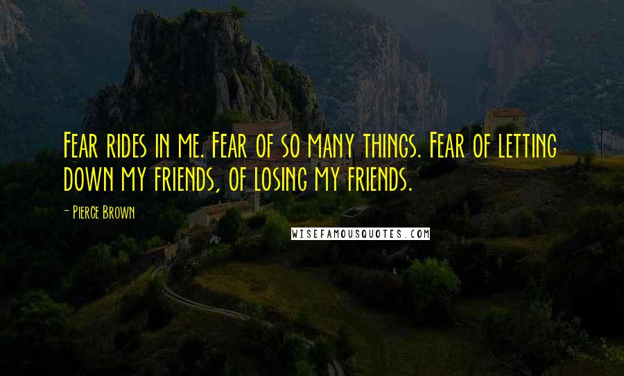 Pierce Brown quotes: Fear rides in me. Fear of so many things. Fear of letting down my friends, of losing my friends.