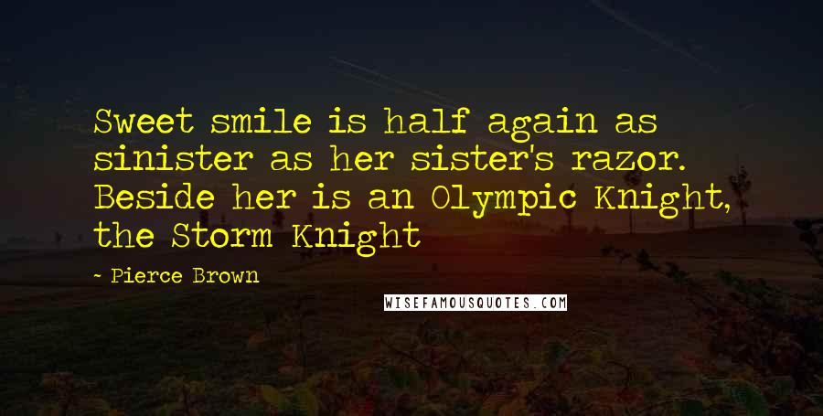 Pierce Brown quotes: Sweet smile is half again as sinister as her sister's razor. Beside her is an Olympic Knight, the Storm Knight