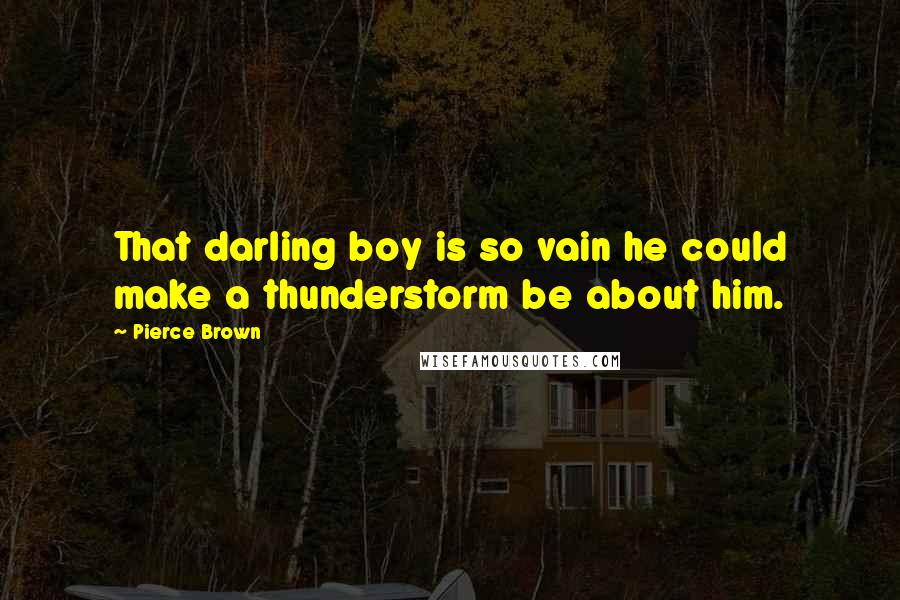 Pierce Brown quotes: That darling boy is so vain he could make a thunderstorm be about him.