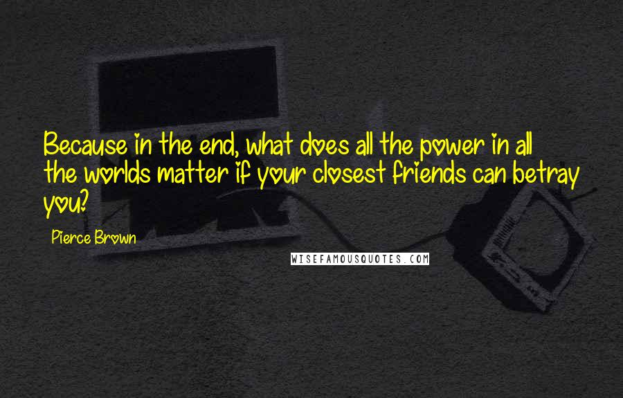 Pierce Brown quotes: Because in the end, what does all the power in all the worlds matter if your closest friends can betray you?