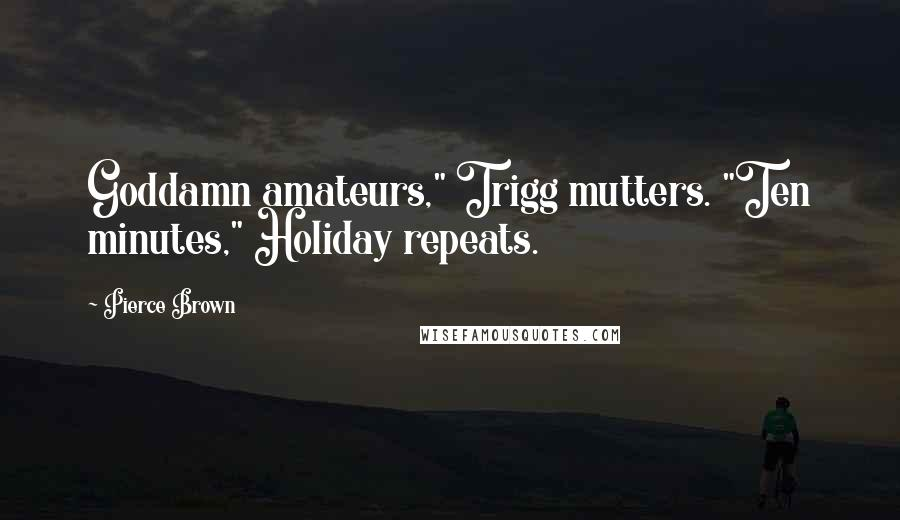 "Pierce Brown quotes: Goddamn amateurs,"" Trigg mutters. ""Ten minutes,"" Holiday repeats."