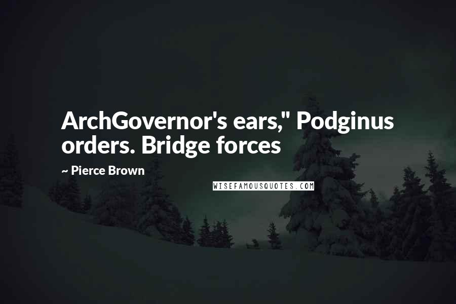 "Pierce Brown quotes: ArchGovernor's ears,"" Podginus orders. Bridge forces"