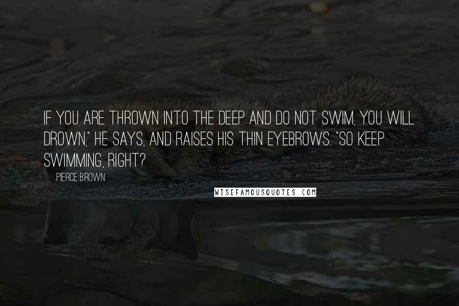 "Pierce Brown quotes: If you are thrown into the deep and do not swim, you will drown,"" he says, and raises his thin eyebrows. ""So keep swimming, right?"
