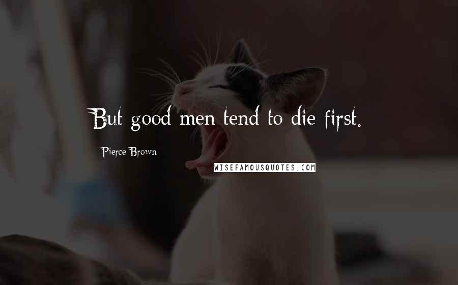 Pierce Brown quotes: But good men tend to die first.