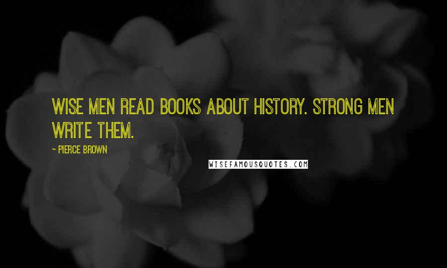Pierce Brown quotes: Wise men read books about history. Strong men write them.