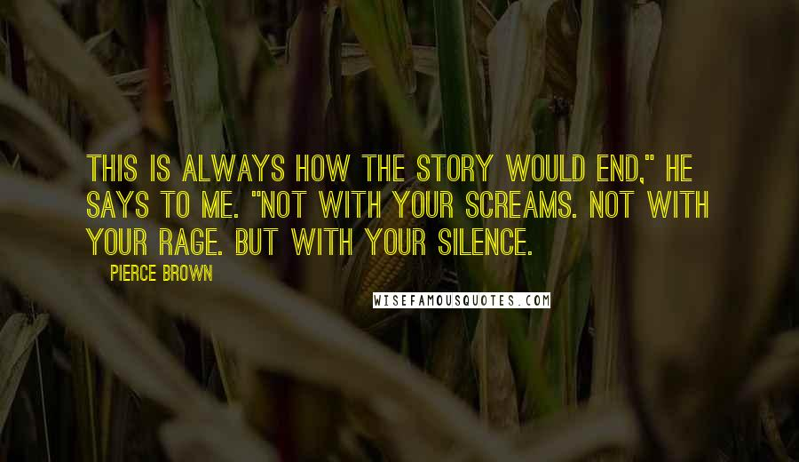 "Pierce Brown quotes: This is always how the story would end,"" he says to me. ""Not with your screams. Not with your rage. But with your silence."