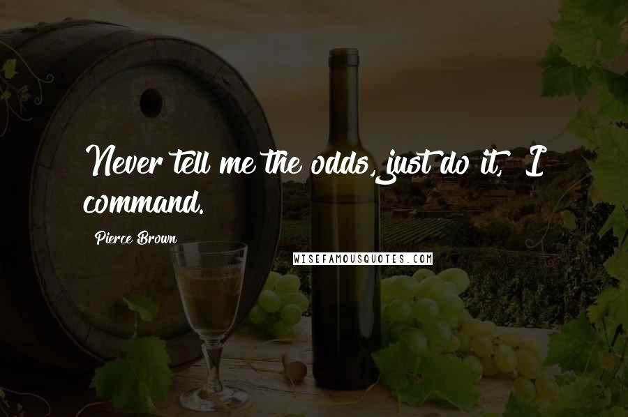 "Pierce Brown quotes: Never tell me the odds, just do it,"" I command."