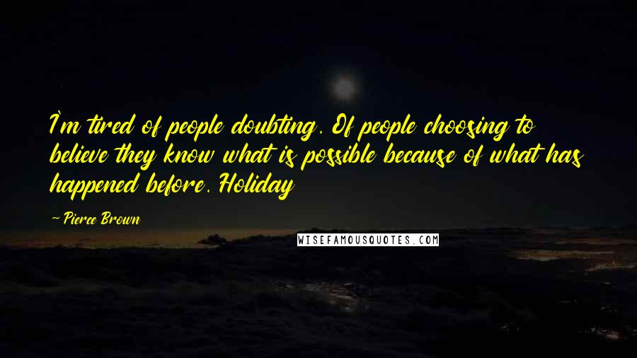 Pierce Brown quotes: I'm tired of people doubting. Of people choosing to believe they know what is possible because of what has happened before. Holiday