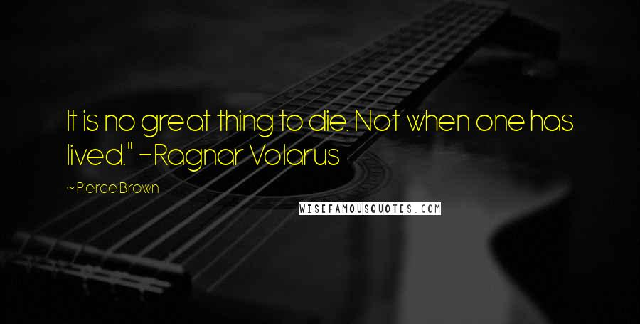 "Pierce Brown quotes: It is no great thing to die. Not when one has lived."" -Ragnar Volarus"
