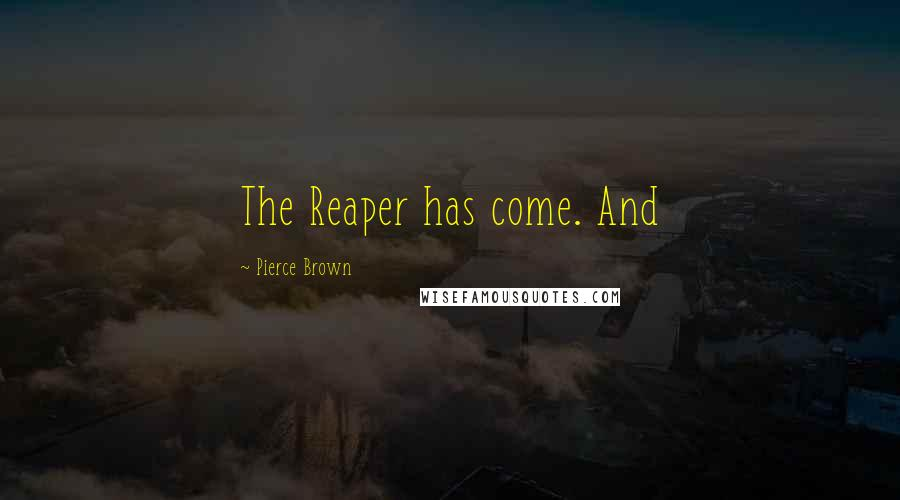 Pierce Brown quotes: The Reaper has come. And