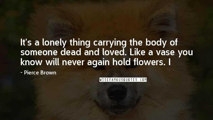 Pierce Brown quotes: It's a lonely thing carrying the body of someone dead and loved. Like a vase you know will never again hold flowers. I