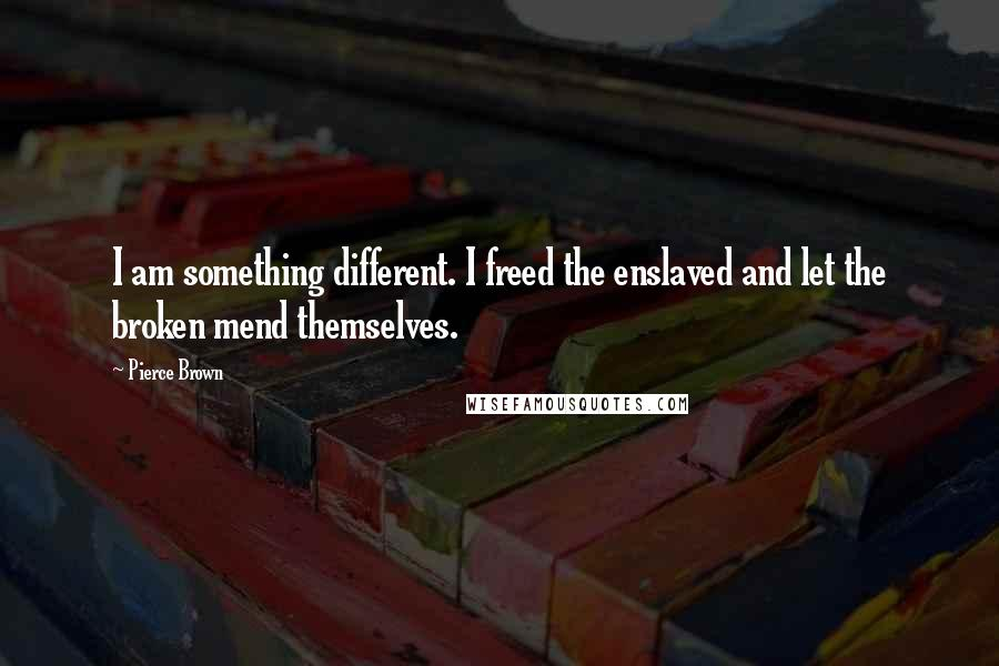 Pierce Brown quotes: I am something different. I freed the enslaved and let the broken mend themselves.