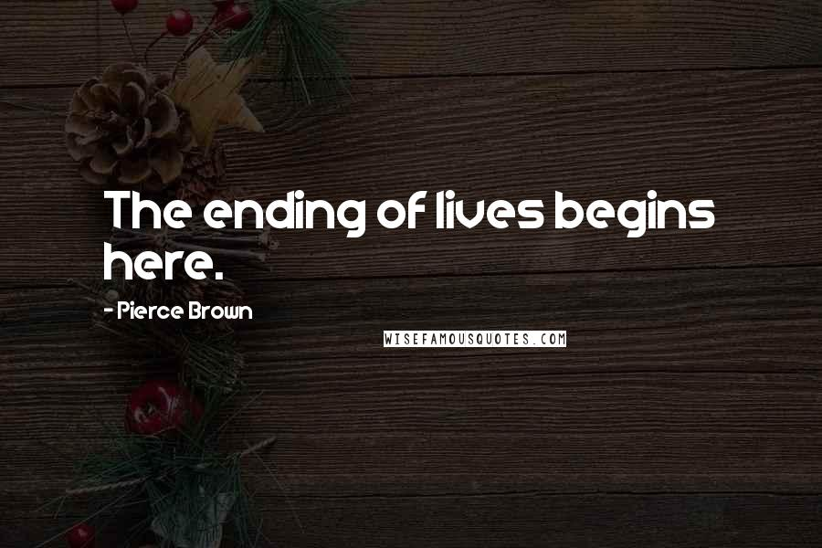 Pierce Brown quotes: The ending of lives begins here.