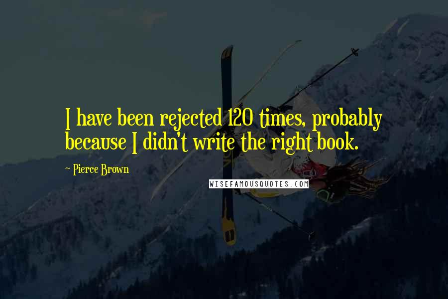 Pierce Brown quotes: I have been rejected 120 times, probably because I didn't write the right book.