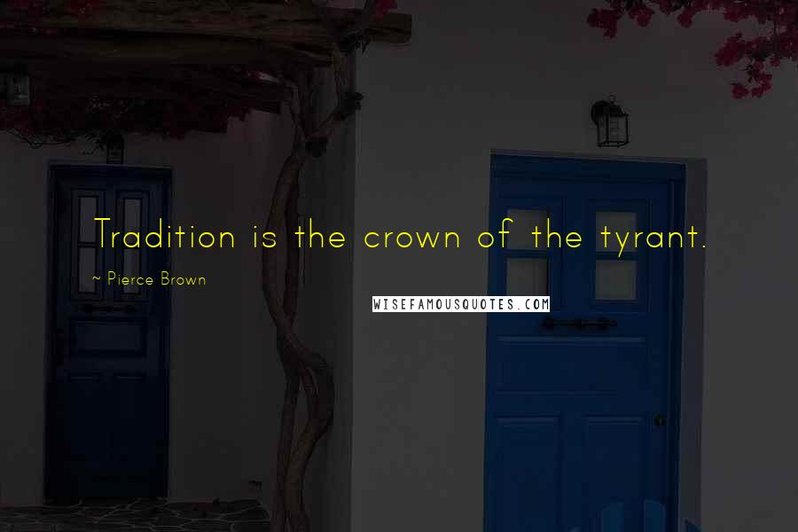 Pierce Brown quotes: Tradition is the crown of the tyrant.