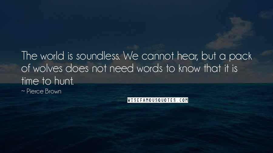 Pierce Brown quotes: The world is soundless. We cannot hear, but a pack of wolves does not need words to know that it is time to hunt.