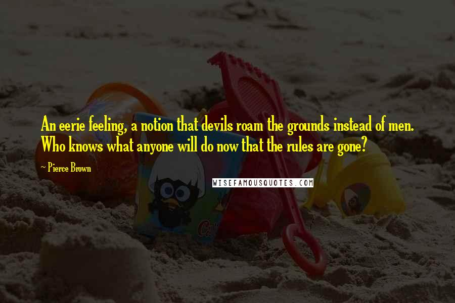 Pierce Brown quotes: An eerie feeling, a notion that devils roam the grounds instead of men. Who knows what anyone will do now that the rules are gone?