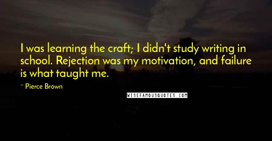 Pierce Brown quotes: I was learning the craft; I didn't study writing in school. Rejection was my motivation, and failure is what taught me.