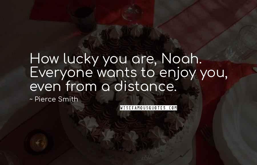 Pierce Smith quotes: How lucky you are, Noah. Everyone wants to enjoy you, even from a distance.