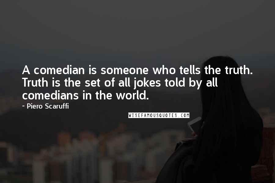 Piero Scaruffi quotes: A comedian is someone who tells the truth. Truth is the set of all jokes told by all comedians in the world.