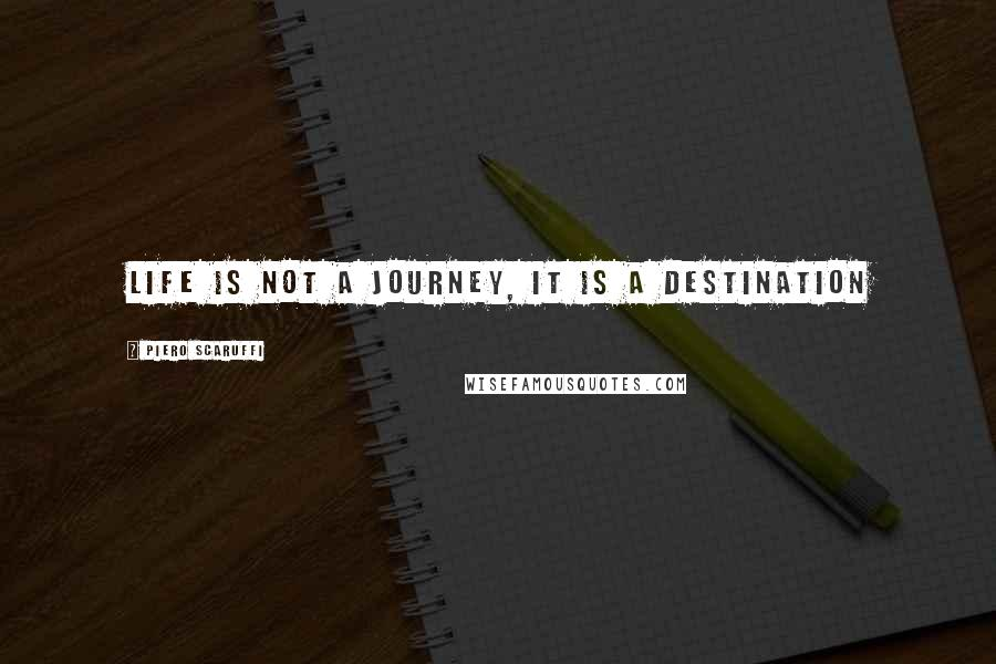 Piero Scaruffi quotes: Life is not a journey, it is a destination