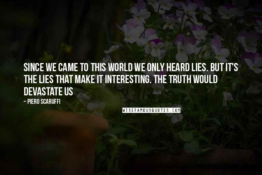 Piero Scaruffi quotes: Since we came to this world we only heard lies. But it's the lies that make it interesting. The truth would devastate us