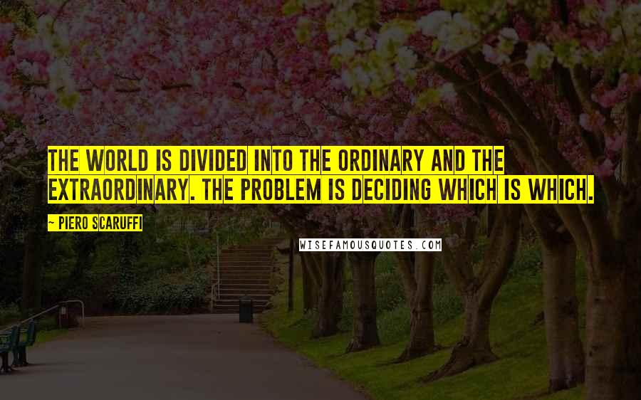 Piero Scaruffi quotes: The world is divided into the ordinary and the extraordinary. The problem is deciding which is which.