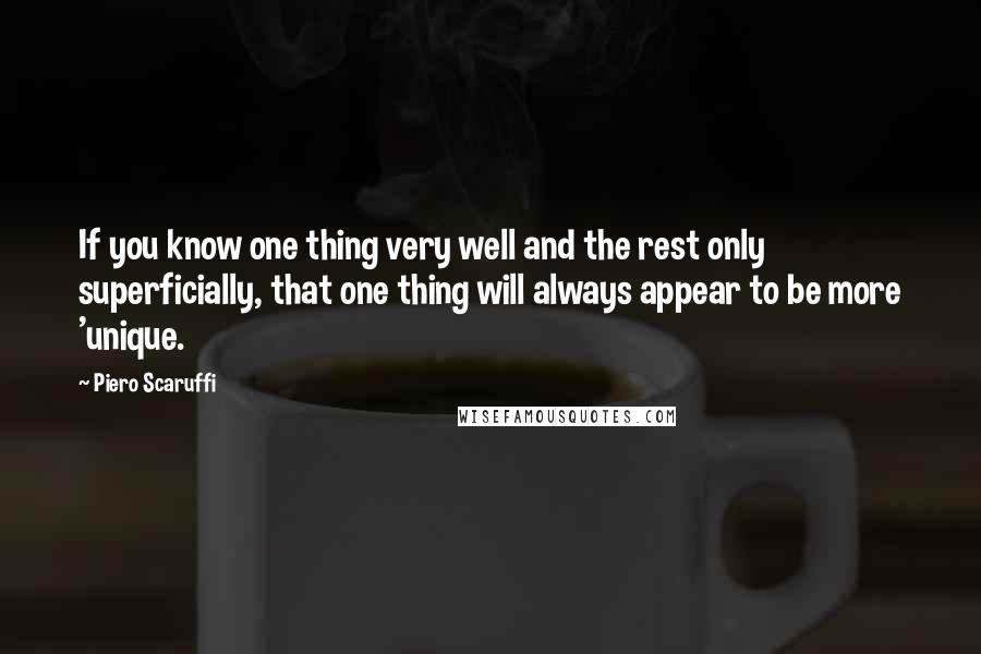 Piero Scaruffi quotes: If you know one thing very well and the rest only superficially, that one thing will always appear to be more 'unique.
