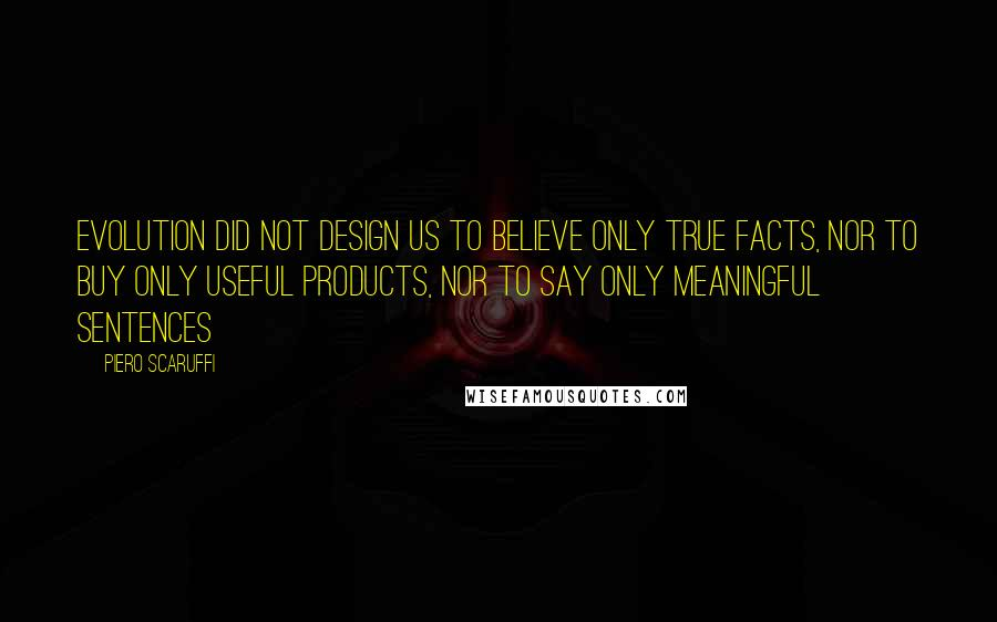 Piero Scaruffi quotes: Evolution did not design us to believe only true facts, nor to buy only useful products, nor to say only meaningful sentences