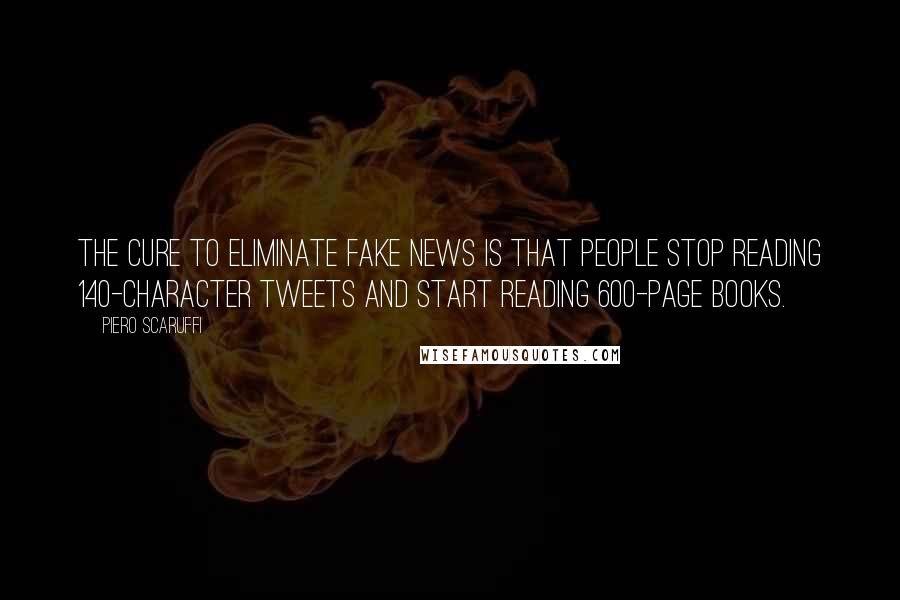 Piero Scaruffi quotes: The cure to eliminate fake news is that people stop reading 140-character tweets and start reading 600-page books.