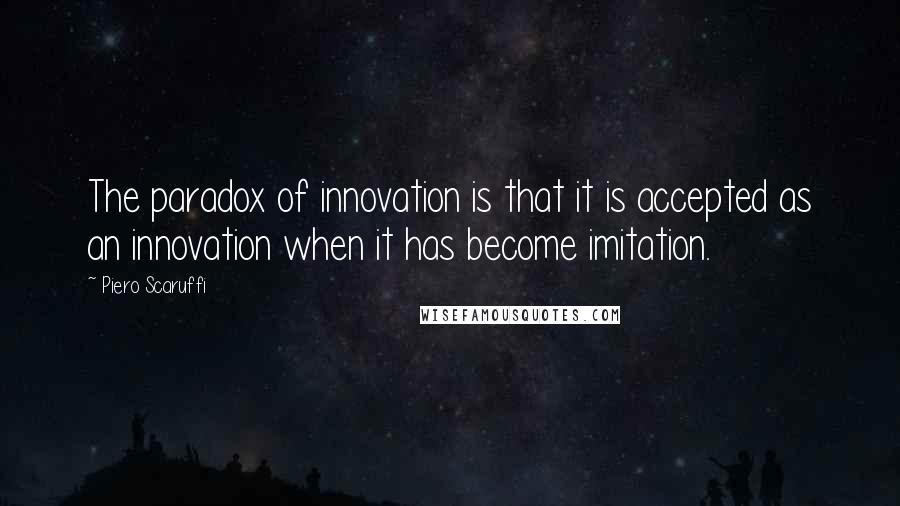 Piero Scaruffi quotes: The paradox of innovation is that it is accepted as an innovation when it has become imitation.