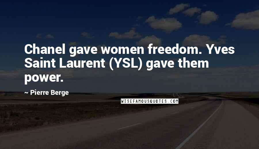 Pierre Berge quotes: Chanel gave women freedom. Yves Saint Laurent (YSL) gave them power.