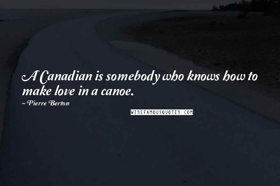 Pierre Berton quotes: A Canadian is somebody who knows how to make love in a canoe.