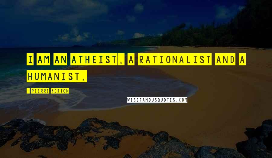 Pierre Berton quotes: I am an atheist, a rationalist and a humanist.