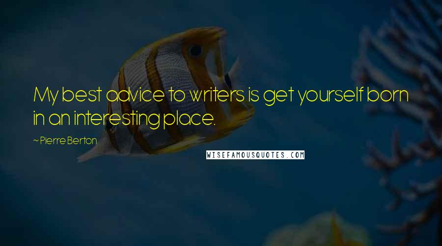 Pierre Berton quotes: My best advice to writers is get yourself born in an interesting place.