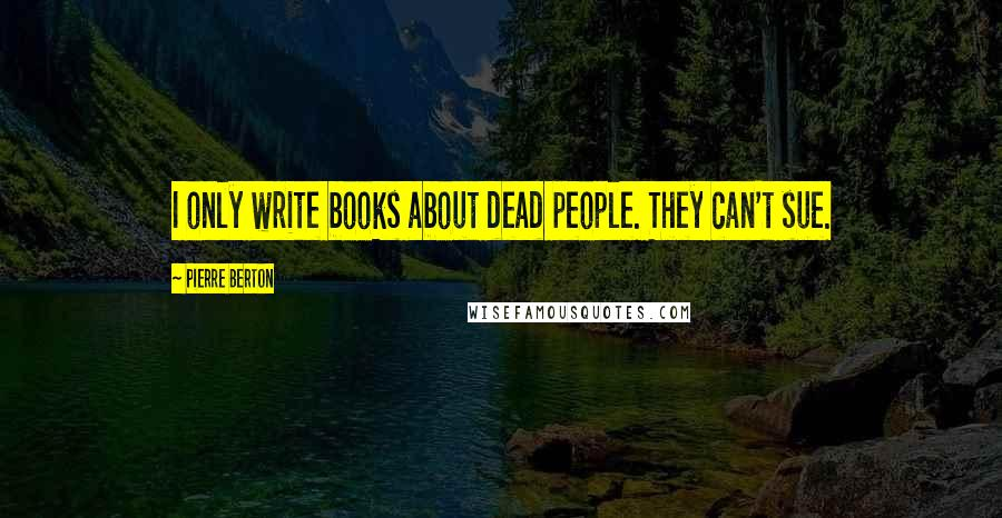 Pierre Berton quotes: I only write books about dead people. They can't sue.