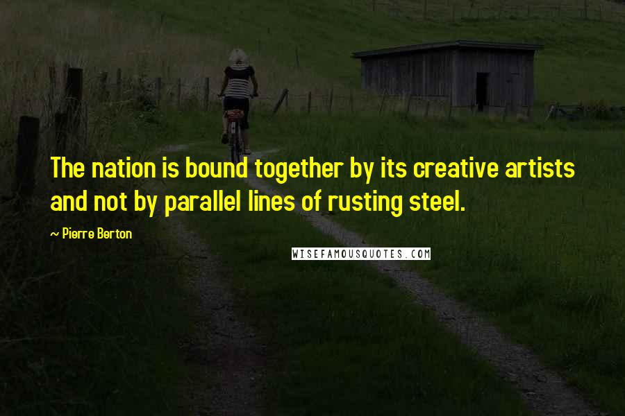 Pierre Berton quotes: The nation is bound together by its creative artists and not by parallel lines of rusting steel.