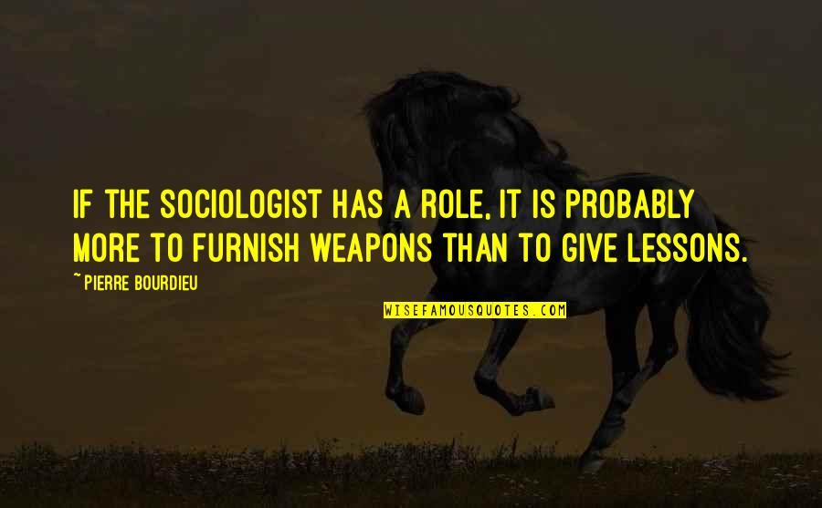 Pierre Bourdieu Quotes By Pierre Bourdieu: If the sociologist has a role, it is
