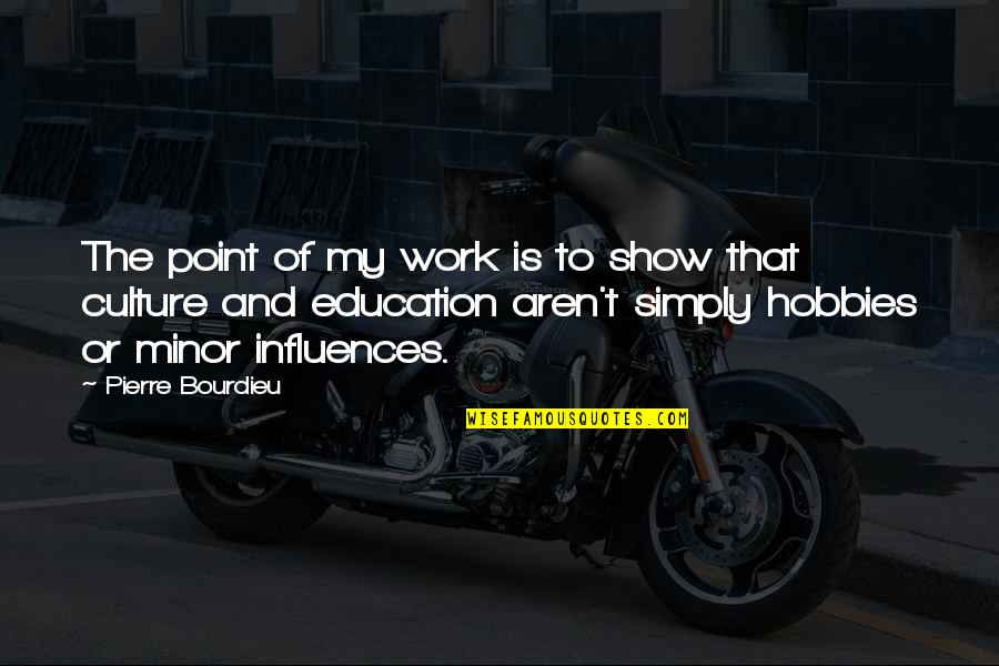 Pierre Bourdieu Quotes By Pierre Bourdieu: The point of my work is to show